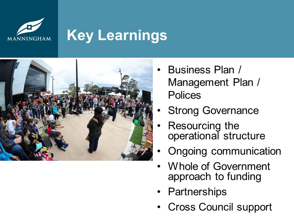 Key Learnings Business Plan / Management Plan / Polices Strong Governance Resourcing the operational structure Ongoing communication Whole of Government approach to funding Partnerships Cross Council support