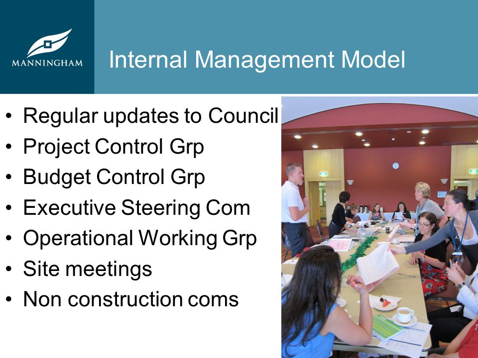 Internal Management Model Regular updates to Council Project Control Grp Budget Control Grp Executive Steering Com Operational Working Grp Site meetings Non construction coms