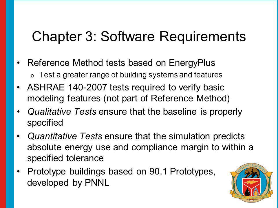 Chapter 3: Software Requirements Reference Method tests based on EnergyPlus o Test a greater range of building systems and features ASHRAE 140-2007 tests required to verify basic modeling features (not part of Reference Method) Qualitative Tests ensure that the baseline is properly specified Quantitative Tests ensure that the simulation predicts absolute energy use and compliance margin to within a specified tolerance Prototype buildings based on 90.1 Prototypes, developed by PNNL