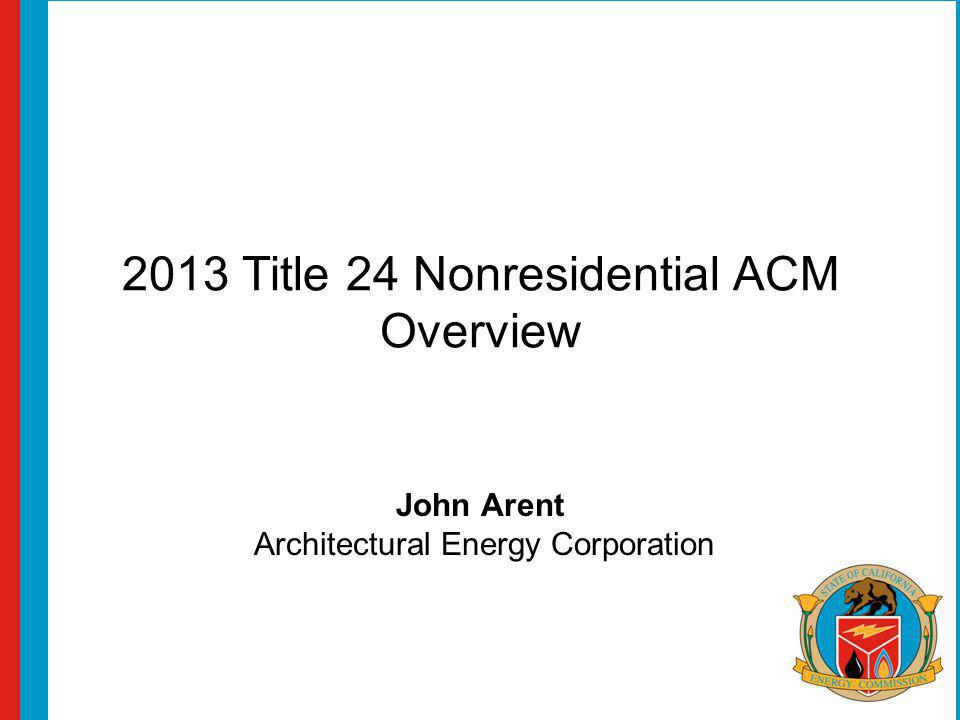 2013 Title 24 Nonresidential ACM Overview John Arent Architectural Energy Corporation