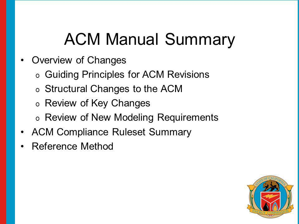 ACM Manual Summary Overview of Changes o Guiding Principles for ACM Revisions o Structural Changes to the ACM o Review of Key Changes o Review of New Modeling Requirements ACM Compliance Ruleset Summary Reference Method