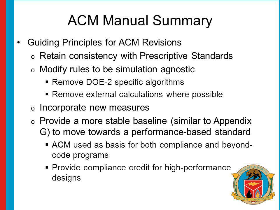 ACM Manual Summary Guiding Principles for ACM Revisions o Retain consistency with Prescriptive Standards o Modify rules to be simulation agnostic Remove DOE-2 specific algorithms Remove external calculations where possible o Incorporate new measures o Provide a more stable baseline (similar to Appendix G) to move towards a performance-based standard ACM used as basis for both compliance and beyond- code programs Provide compliance credit for high-performance designs