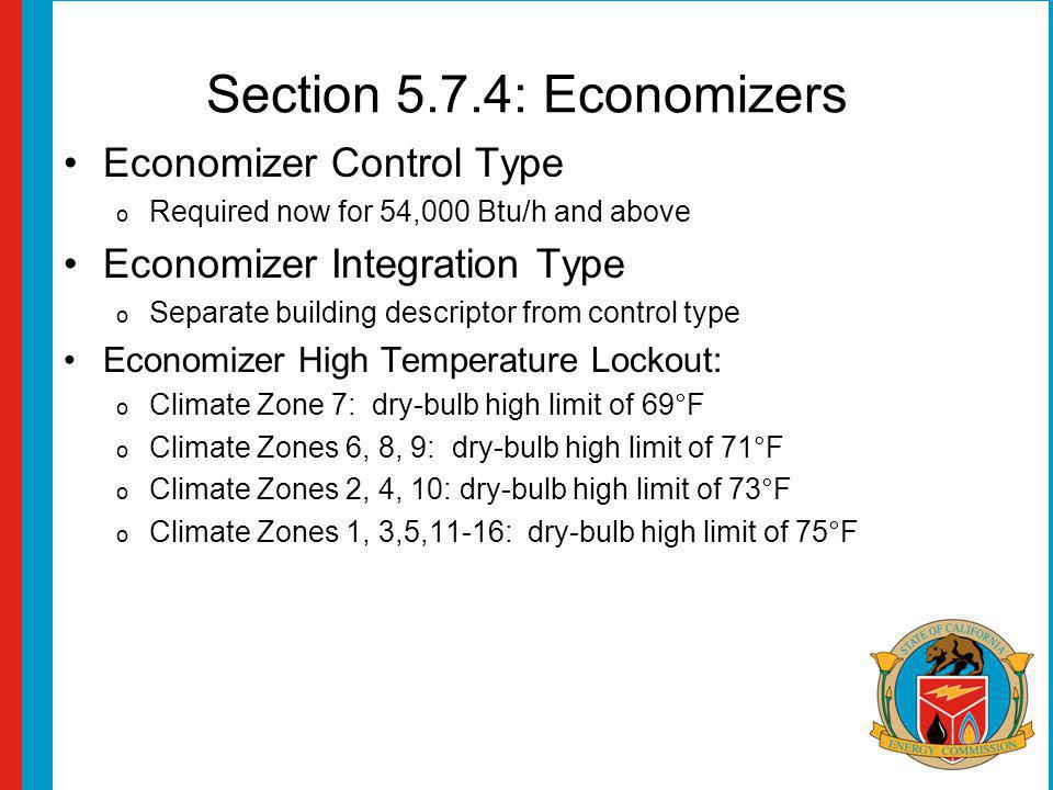 Section 5.7.4: Economizers Economizer Control Type o Required now for 54,000 Btu/h and above Economizer Integration Type o Separate building descriptor from control type Economizer High Temperature Lockout: o Climate Zone 7: dry-bulb high limit of 69°F o Climate Zones 6, 8, 9: dry-bulb high limit of 71°F o Climate Zones 2, 4, 10: dry-bulb high limit of 73°F o Climate Zones 1, 3,5,11-16: dry-bulb high limit of 75°F