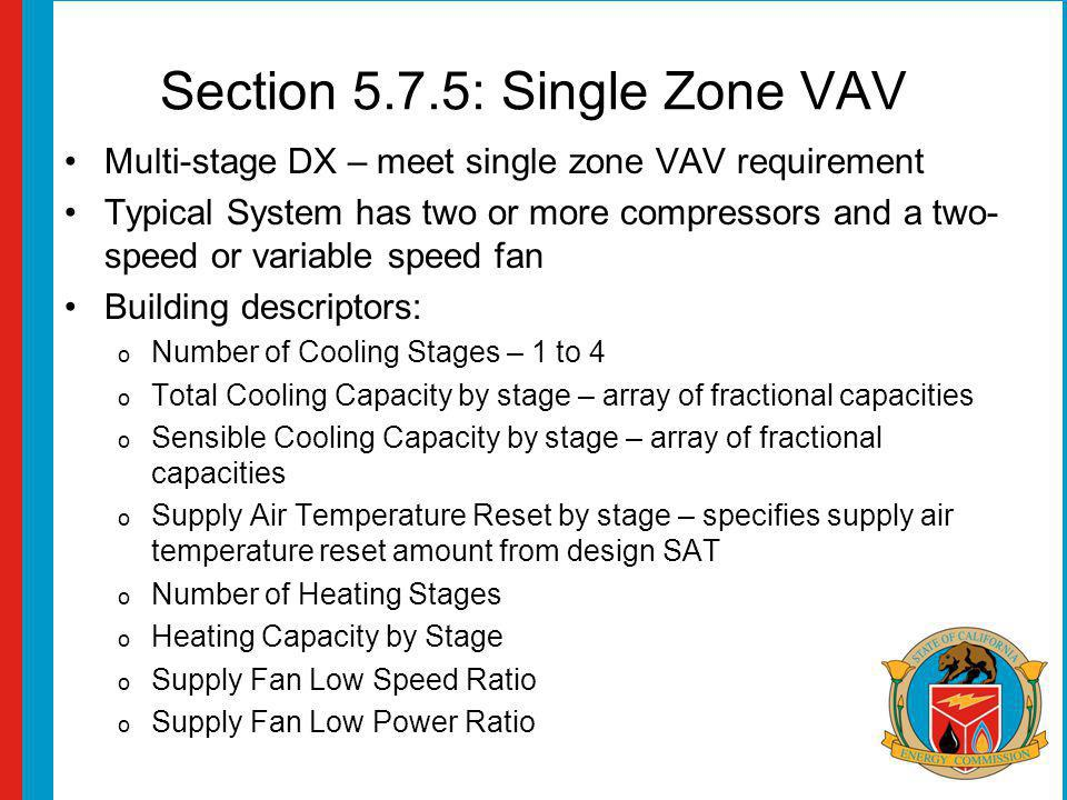 Section 5.7.5: Single Zone VAV Multi-stage DX – meet single zone VAV requirement Typical System has two or more compressors and a two- speed or variable speed fan Building descriptors: o Number of Cooling Stages – 1 to 4 o Total Cooling Capacity by stage – array of fractional capacities o Sensible Cooling Capacity by stage – array of fractional capacities o Supply Air Temperature Reset by stage – specifies supply air temperature reset amount from design SAT o Number of Heating Stages o Heating Capacity by Stage o Supply Fan Low Speed Ratio o Supply Fan Low Power Ratio