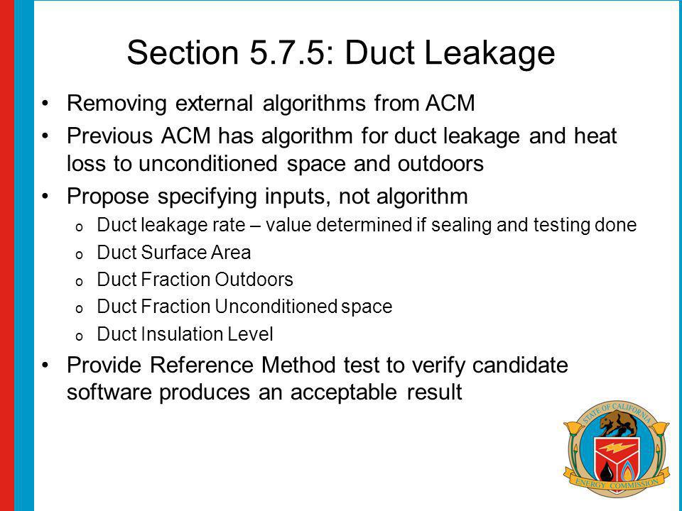 Section 5.7.5: Duct Leakage Removing external algorithms from ACM Previous ACM has algorithm for duct leakage and heat loss to unconditioned space and outdoors Propose specifying inputs, not algorithm o Duct leakage rate – value determined if sealing and testing done o Duct Surface Area o Duct Fraction Outdoors o Duct Fraction Unconditioned space o Duct Insulation Level Provide Reference Method test to verify candidate software produces an acceptable result