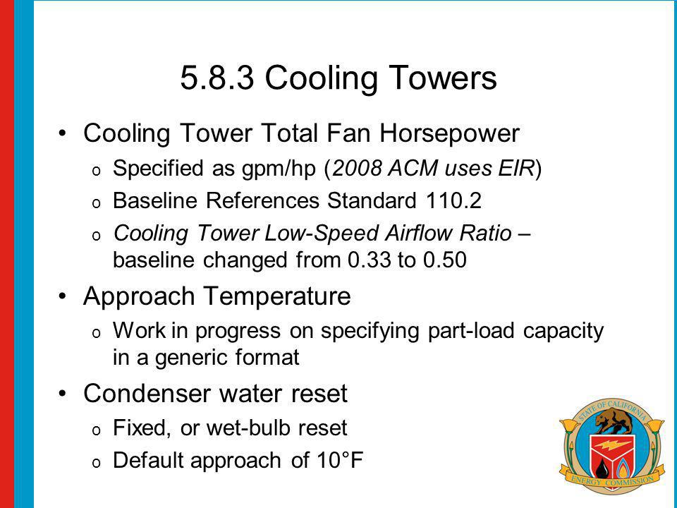 5.8.3 Cooling Towers Cooling Tower Total Fan Horsepower o Specified as gpm/hp (2008 ACM uses EIR) o Baseline References Standard 110.2 o Cooling Tower