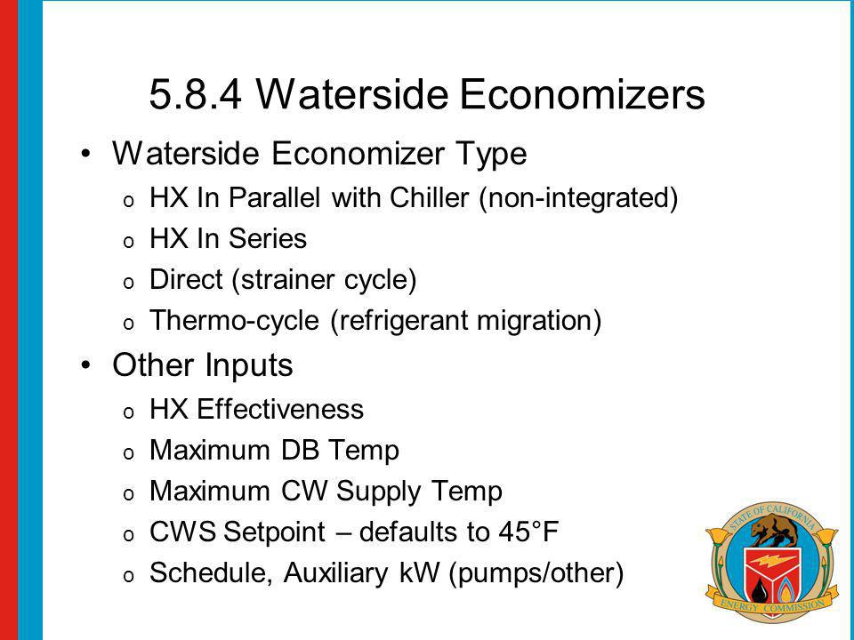 5.8.4 Waterside Economizers Waterside Economizer Type o HX In Parallel with Chiller (non-integrated) o HX In Series o Direct (strainer cycle) o Thermo-cycle (refrigerant migration) Other Inputs o HX Effectiveness o Maximum DB Temp o Maximum CW Supply Temp o CWS Setpoint – defaults to 45°F o Schedule, Auxiliary kW (pumps/other)
