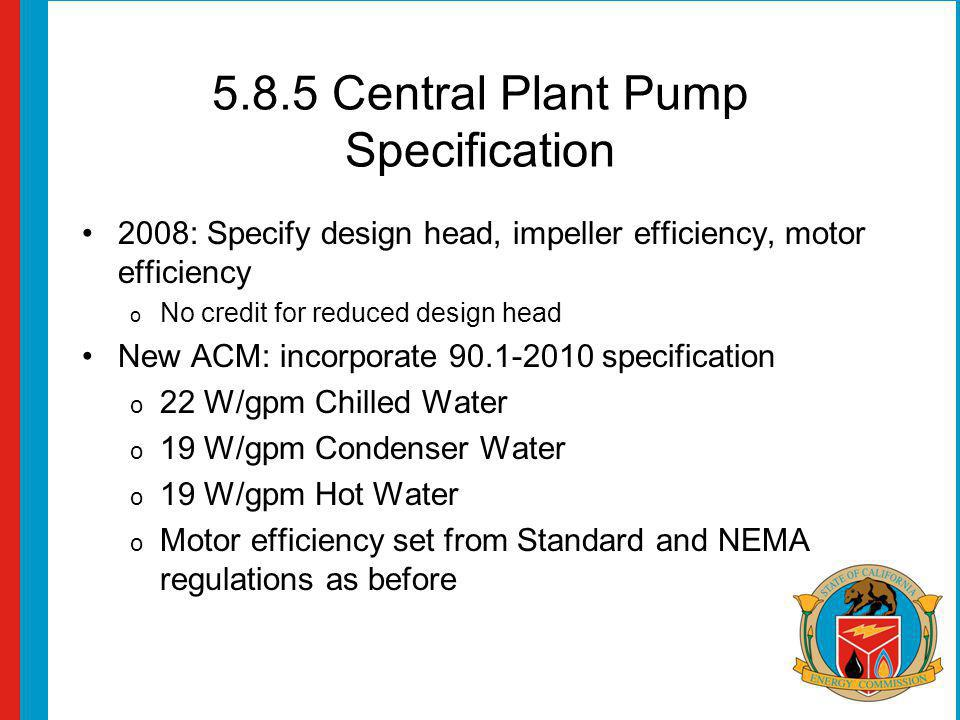 5.8.5 Central Plant Pump Specification 2008: Specify design head, impeller efficiency, motor efficiency o No credit for reduced design head New ACM: i