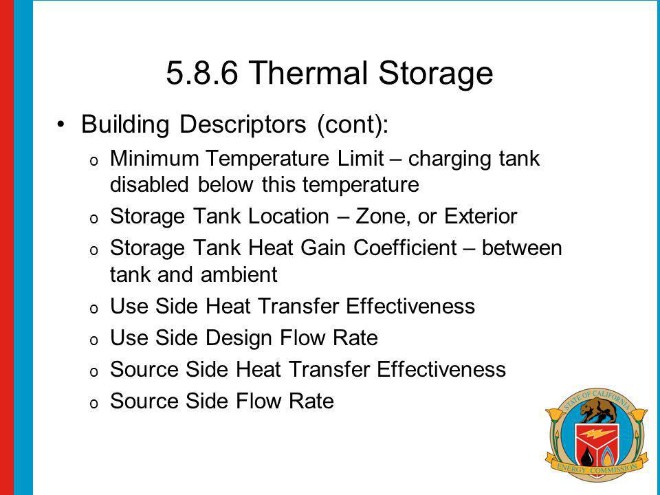 5.8.6 Thermal Storage Building Descriptors (cont): o Minimum Temperature Limit – charging tank disabled below this temperature o Storage Tank Location – Zone, or Exterior o Storage Tank Heat Gain Coefficient – between tank and ambient o Use Side Heat Transfer Effectiveness o Use Side Design Flow Rate o Source Side Heat Transfer Effectiveness o Source Side Flow Rate