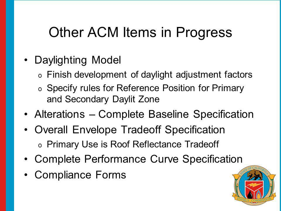 Other ACM Items in Progress Daylighting Model o Finish development of daylight adjustment factors o Specify rules for Reference Position for Primary and Secondary Daylit Zone Alterations – Complete Baseline Specification Overall Envelope Tradeoff Specification o Primary Use is Roof Reflectance Tradeoff Complete Performance Curve Specification Compliance Forms
