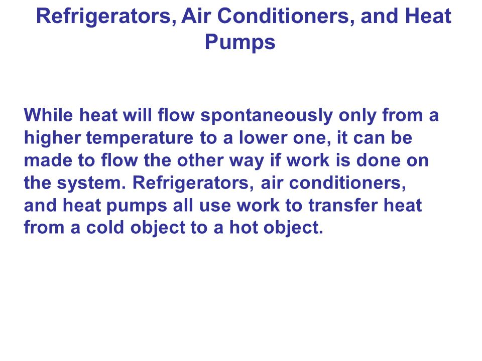 Refrigerators, Air Conditioners, and Heat Pumps While heat will flow spontaneously only from a higher temperature to a lower one, it can be made to fl