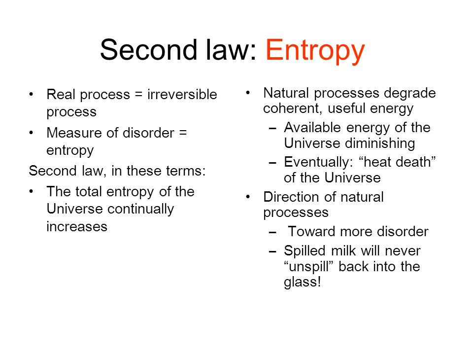 Second law: Entropy Real process = irreversible process Measure of disorder = entropy Second law, in these terms: The total entropy of the Universe co