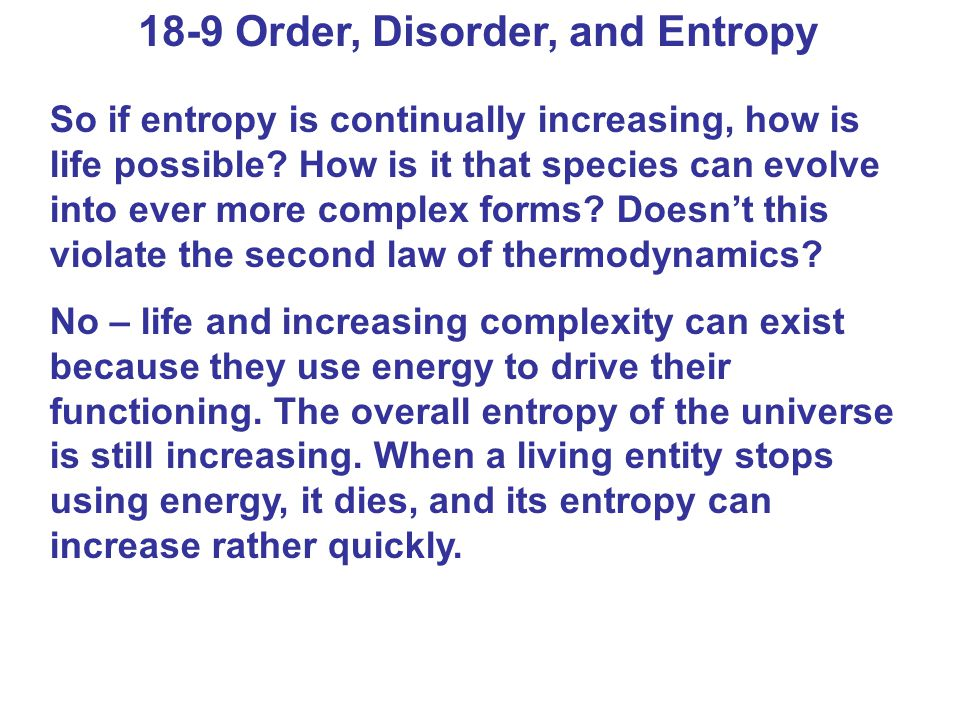 18-9 Order, Disorder, and Entropy So if entropy is continually increasing, how is life possible? How is it that species can evolve into ever more comp