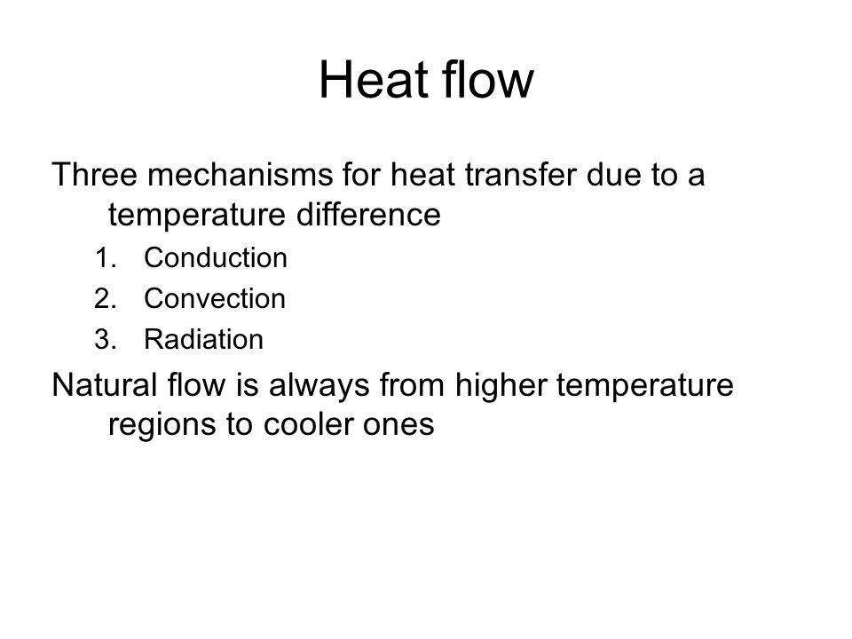 Heat flow Three mechanisms for heat transfer due to a temperature difference 1.Conduction 2.Convection 3.Radiation Natural flow is always from higher