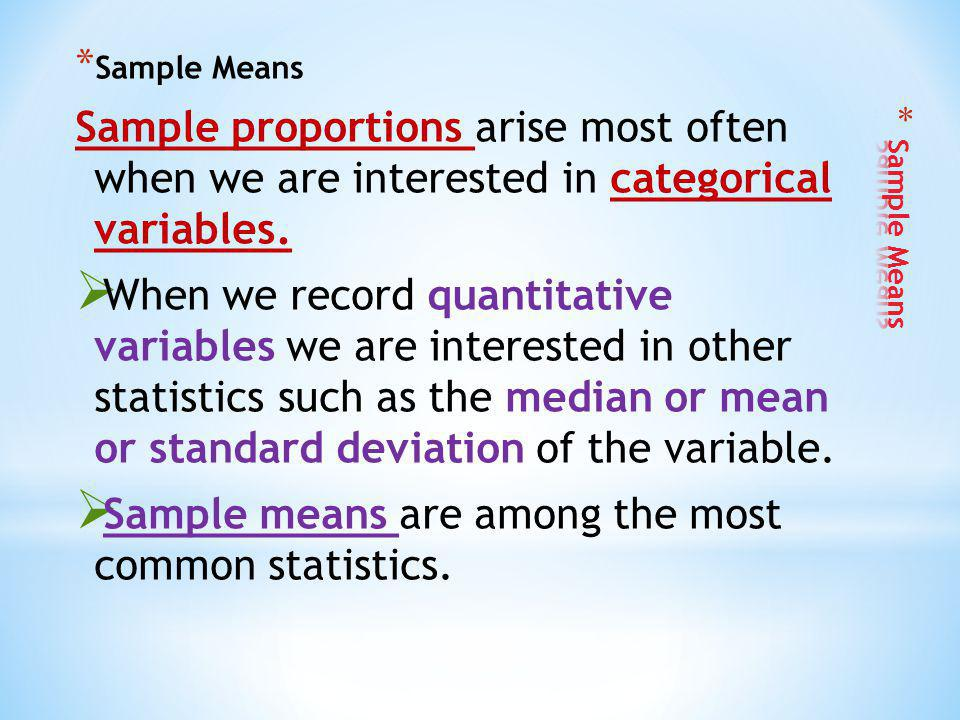 * Sample Means Sample proportions arise most often when we are interested in categorical variables. When we record quantitative variables we are inter