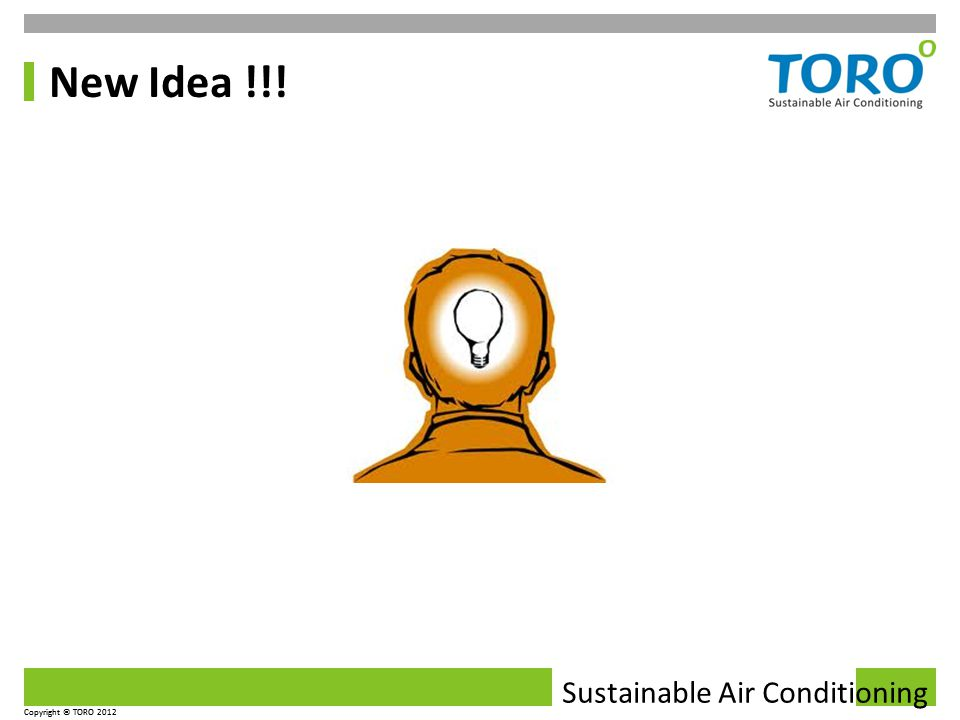 Sustainable Air Conditioning Copyright © TORO 2012 Sustainable Air Conditioning Copyright © TORO 2012 New Idea !!!