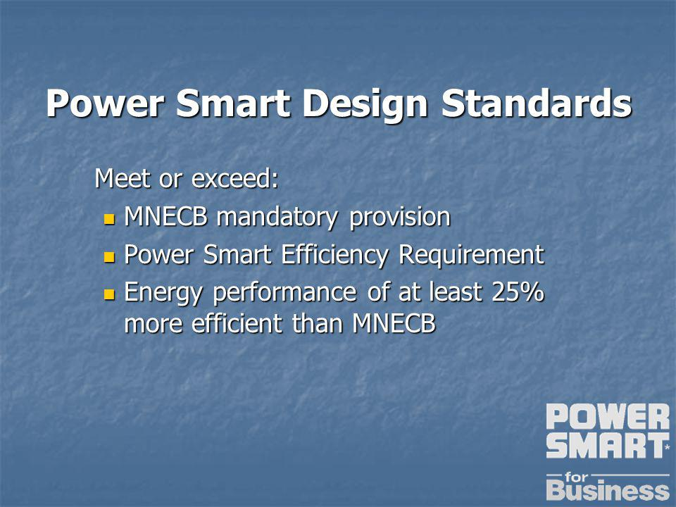 Power Smart Design Standards Meet or exceed: MNECB mandatory provision MNECB mandatory provision Power Smart Efficiency Requirement Power Smart Efficiency Requirement Energy performance of at least 25% more efficient than MNECB Energy performance of at least 25% more efficient than MNECB