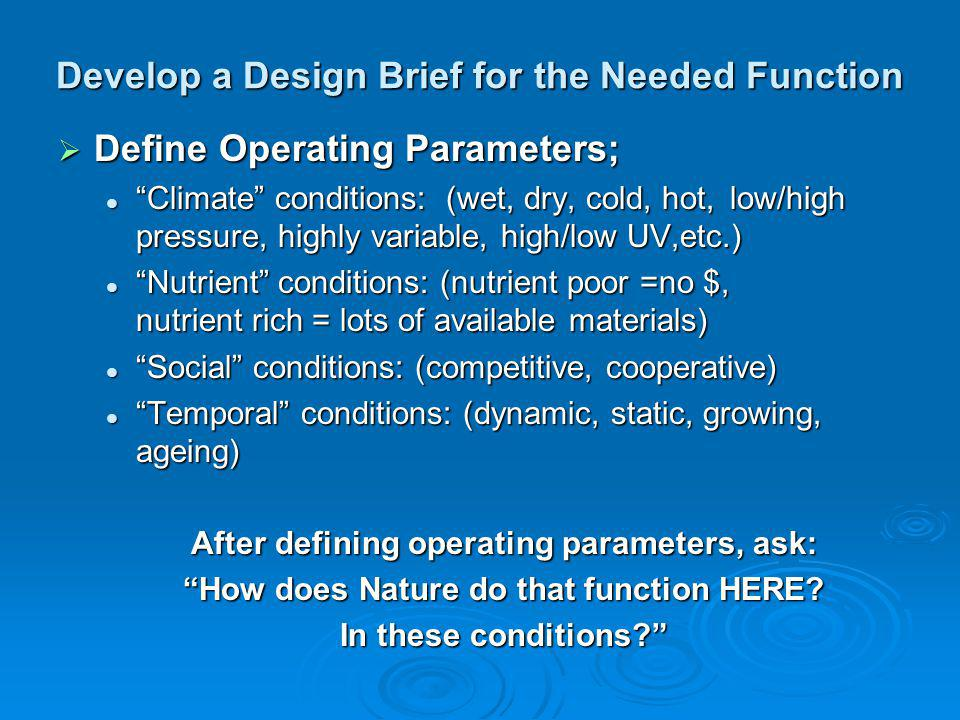 Develop a Design Brief for the Needed Function Define Operating Parameters; Define Operating Parameters; Climate conditions: (wet, dry, cold, hot,low/high pressure, highly variable, high/low UV,etc.) Climate conditions: (wet, dry, cold, hot,low/high pressure, highly variable, high/low UV,etc.) Nutrient conditions: (nutrient poor =no $, nutrient rich = lots of available materials) Nutrient conditions: (nutrient poor =no $, nutrient rich = lots of available materials) Social conditions: (competitive, cooperative) Social conditions: (competitive, cooperative) Temporal conditions: (dynamic, static, growing, ageing) Temporal conditions: (dynamic, static, growing, ageing) After defining operating parameters, ask: How does Nature do that function HERE.