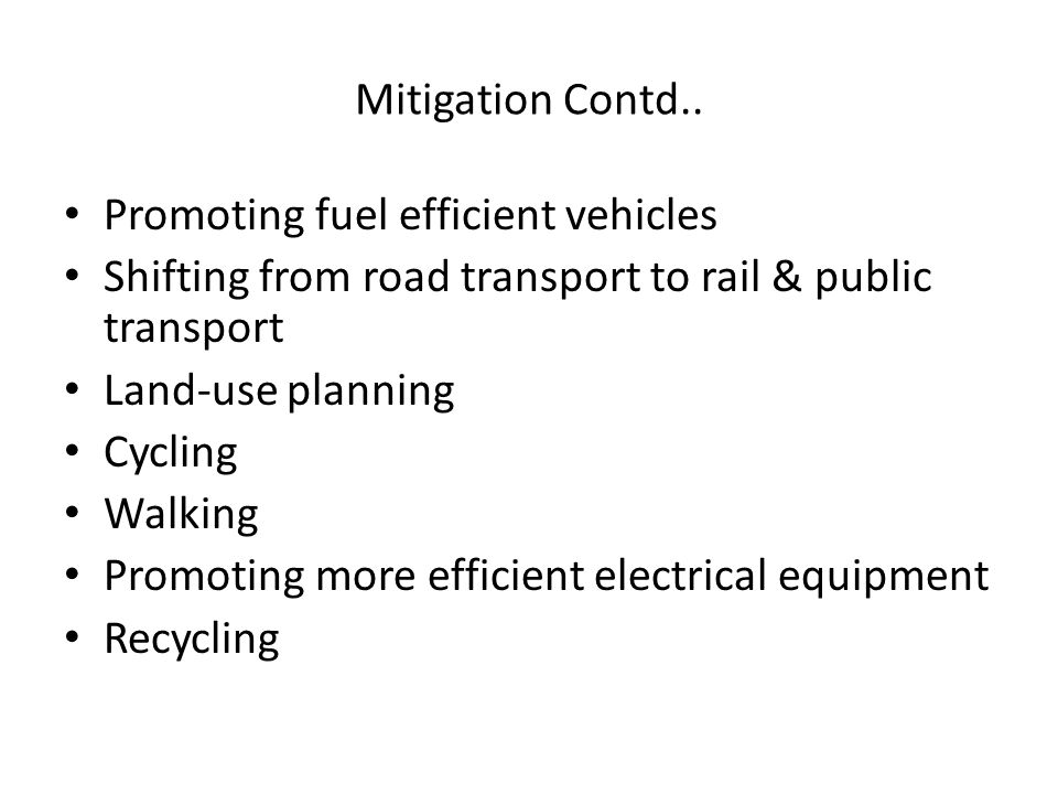 Mitigation Contd.. Promoting fuel efficient vehicles Shifting from road transport to rail & public transport Land-use planning Cycling Walking Promoti