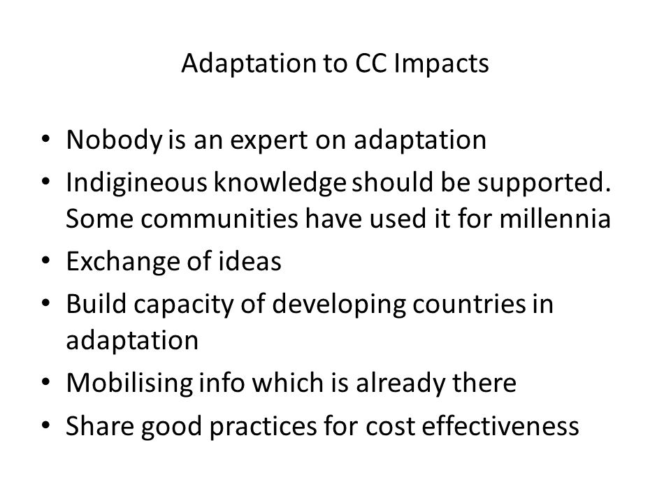 Adaptation to CC Impacts Nobody is an expert on adaptation Indigineous knowledge should be supported. Some communities have used it for millennia Exch