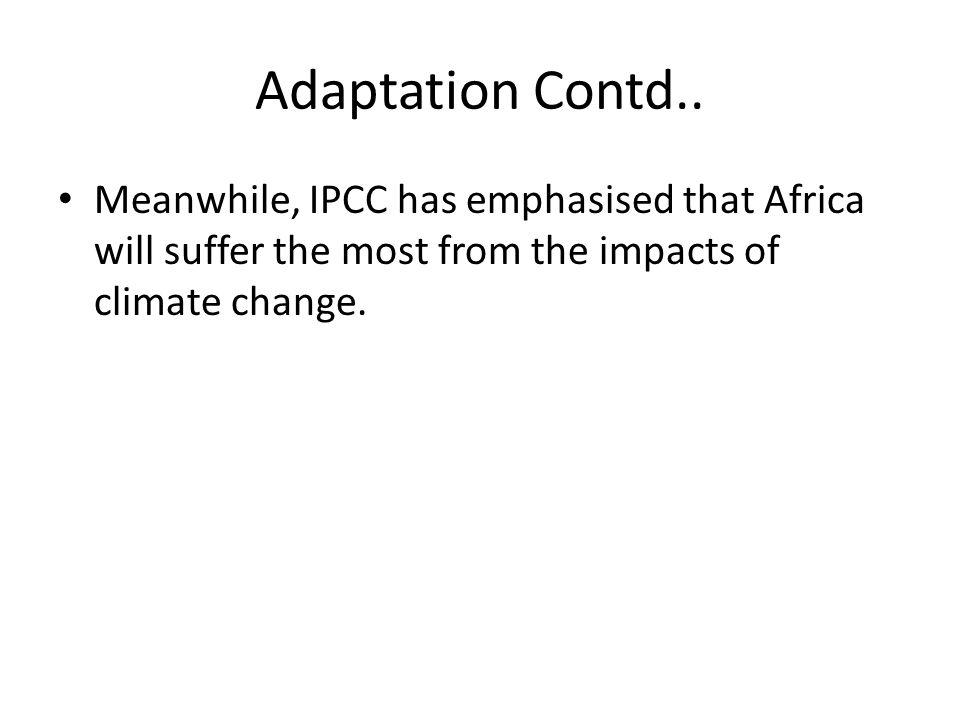 Adaptation Contd.. Meanwhile, IPCC has emphasised that Africa will suffer the most from the impacts of climate change.