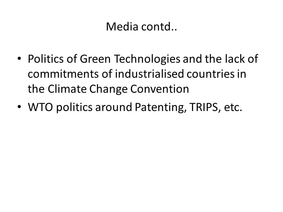 Media contd.. Politics of Green Technologies and the lack of commitments of industrialised countries in the Climate Change Convention WTO politics aro