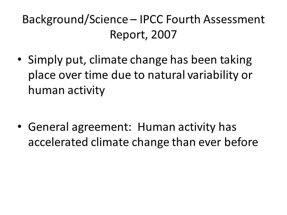 Background/Science – IPCC Fourth Assessment Report, 2007 Simply put, climate change has been taking place over time due to natural variability or huma