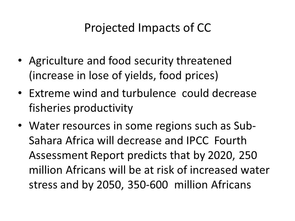 Projected Impacts of CC Agriculture and food security threatened (increase in lose of yields, food prices) Extreme wind and turbulence could decrease