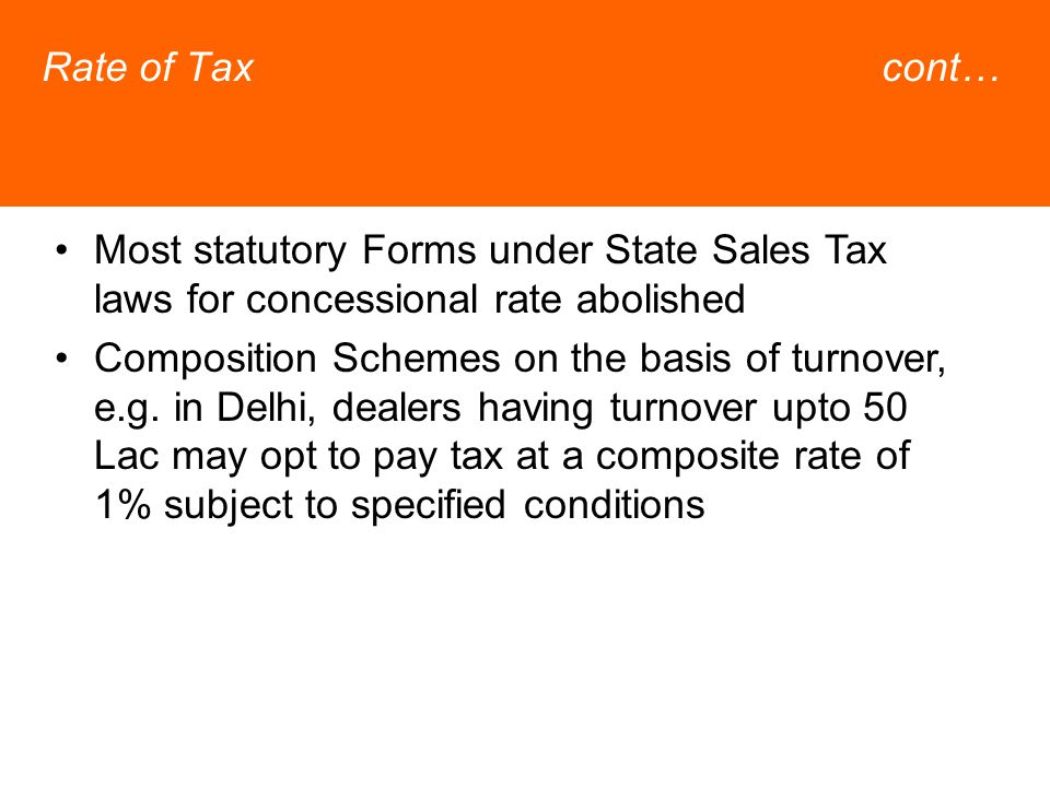 Rate of Taxcont… Most statutory Forms under State Sales Tax laws for concessional rate abolished Composition Schemes on the basis of turnover, e.g.