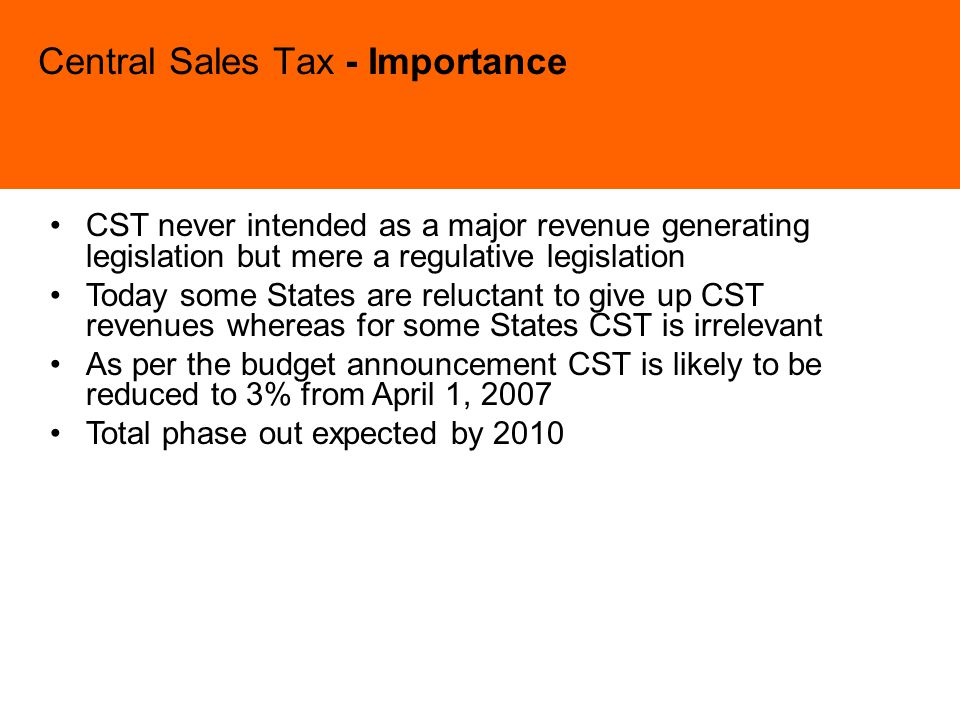 Central Sales Tax - Importance CST never intended as a major revenue generating legislation but mere a regulative legislation Today some States are reluctant to give up CST revenues whereas for some States CST is irrelevant As per the budget announcement CST is likely to be reduced to 3% from April 1, 2007 Total phase out expected by 2010