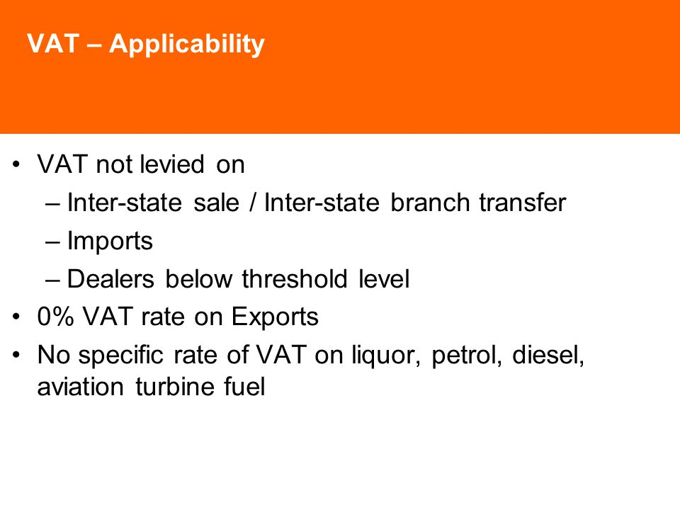 VAT – Applicability VAT not levied on –Inter-state sale / Inter-state branch transfer –Imports –Dealers below threshold level 0% VAT rate on Exports No specific rate of VAT on liquor, petrol, diesel, aviation turbine fuel