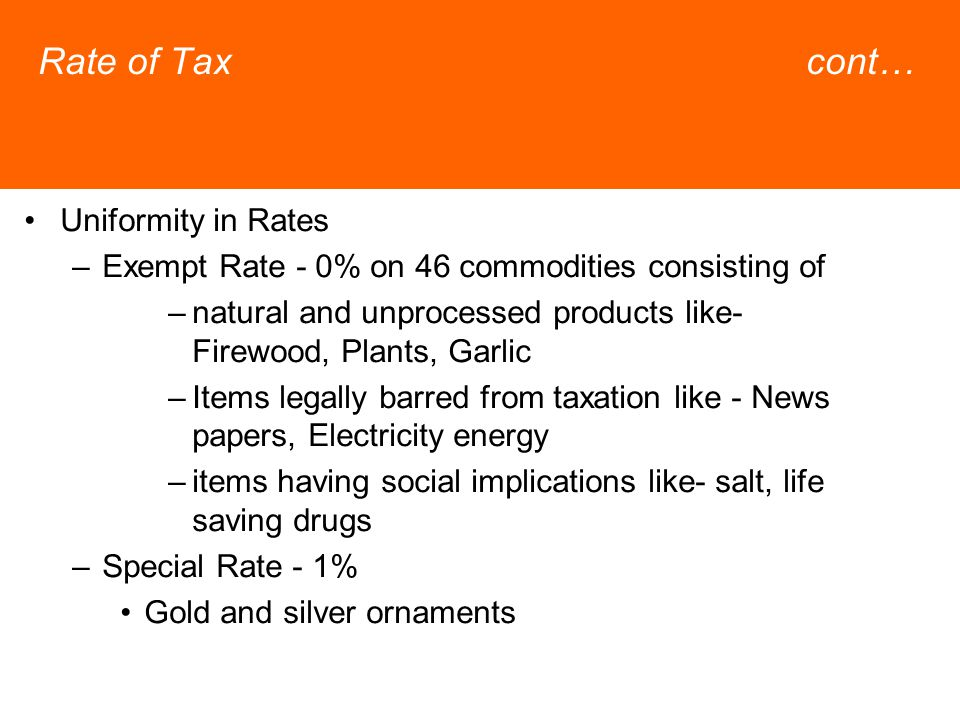 Rate of Taxcont… Uniformity in Rates –Exempt Rate - 0% on 46 commodities consisting of –natural and unprocessed products like- Firewood, Plants, Garlic –Items legally barred from taxation like - News papers, Electricity energy –items having social implications like- salt, life saving drugs –Special Rate - 1% Gold and silver ornaments
