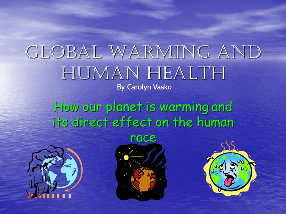 Global Warming and Human Health How our planet is warming and its direct effect on the human race By Carolyn Vasko
