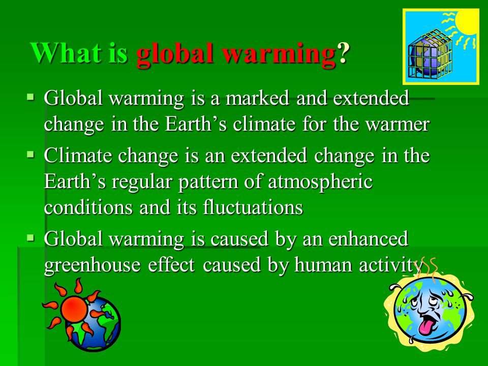 What is global warming? Global warming is a marked and extended change in the Earths climate for the warmer Global warming is a marked and extended ch