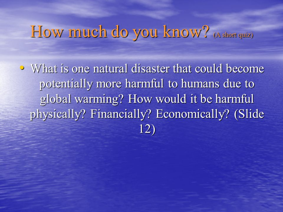 How much do you know? (A short quiz) What is one natural disaster that could become potentially more harmful to humans due to global warming? How woul