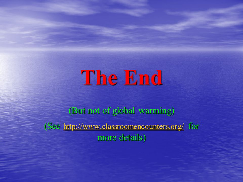 The End (But not of global warming) (See http://www.classroomencounters.org/ for more details) http://www.classroomencounters.org/