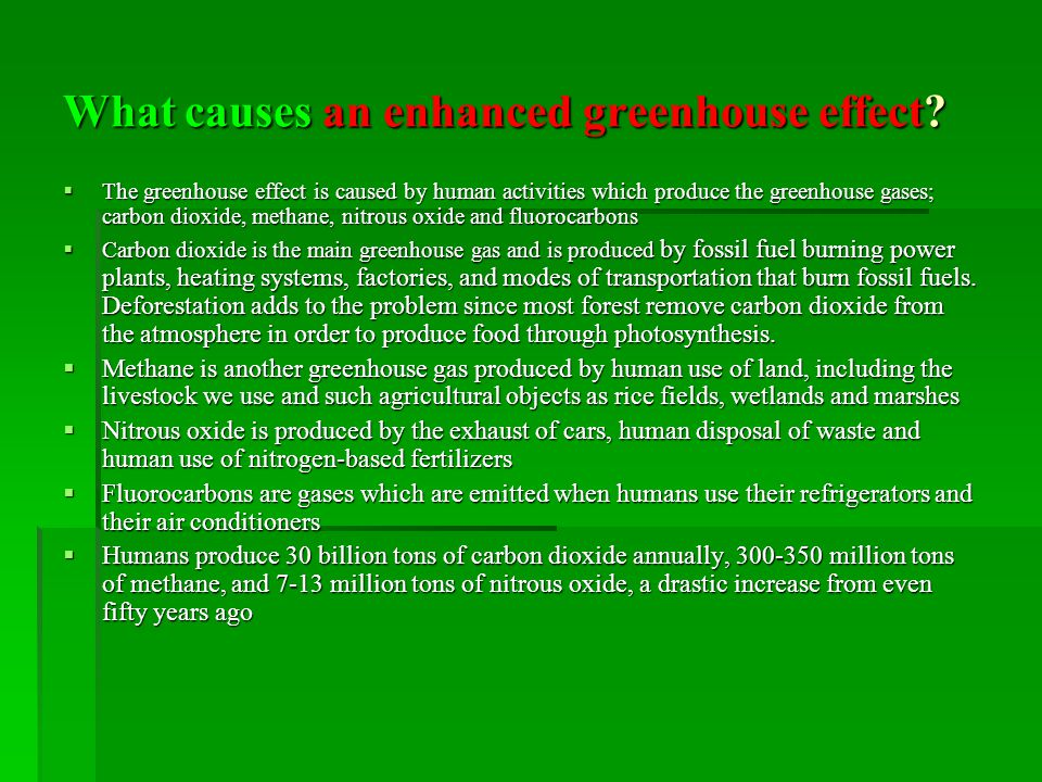 What causes an enhanced greenhouse effect? The greenhouse effect is caused by human activities which produce the greenhouse gases; carbon dioxide, met