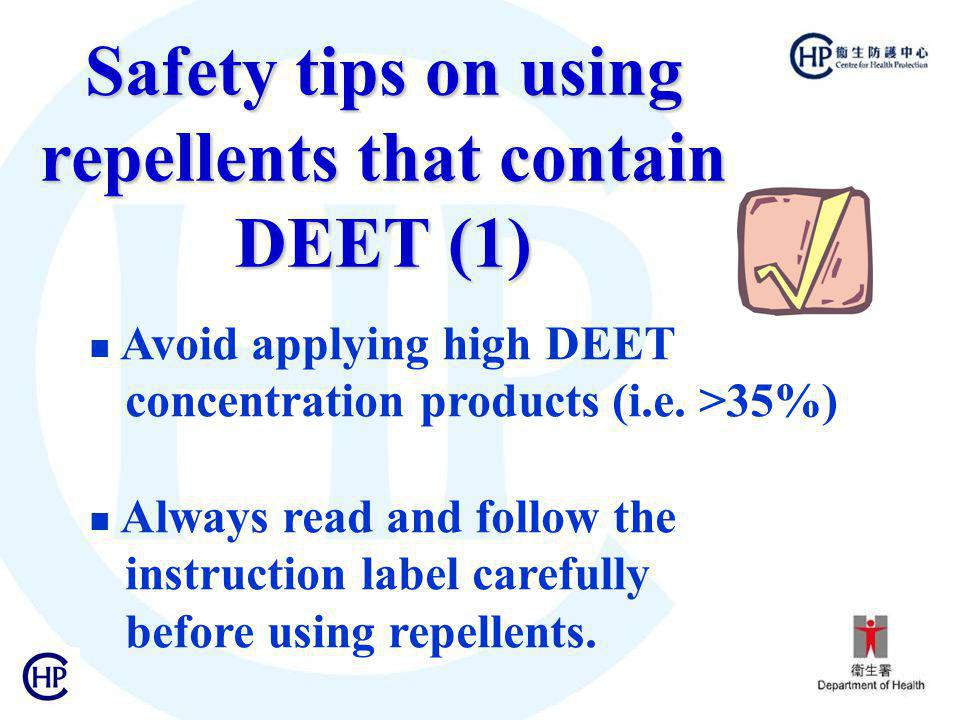 Safety tips on using repellents that contain DEET (1) Avoid applying high DEET concentration products (i.e. >35%) Always read and follow the instructi