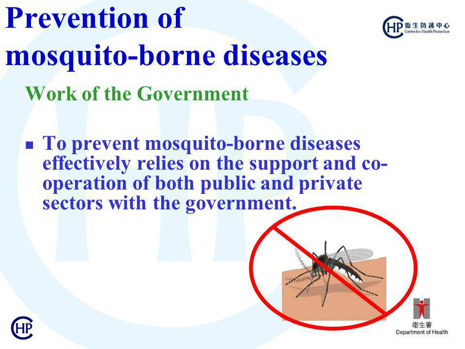 Prevention of mosquito-borne diseases Work of the Government To prevent mosquito-borne diseases effectively relies on the support and co- operation of both public and private sectors with the government.