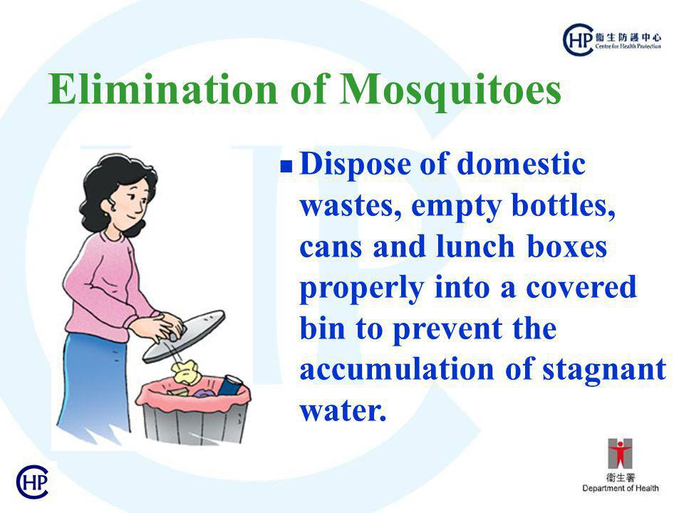 Elimination of Mosquitoes Dispose of domestic wastes, empty bottles, cans and lunch boxes properly into a covered bin to prevent the accumulation of stagnant water.