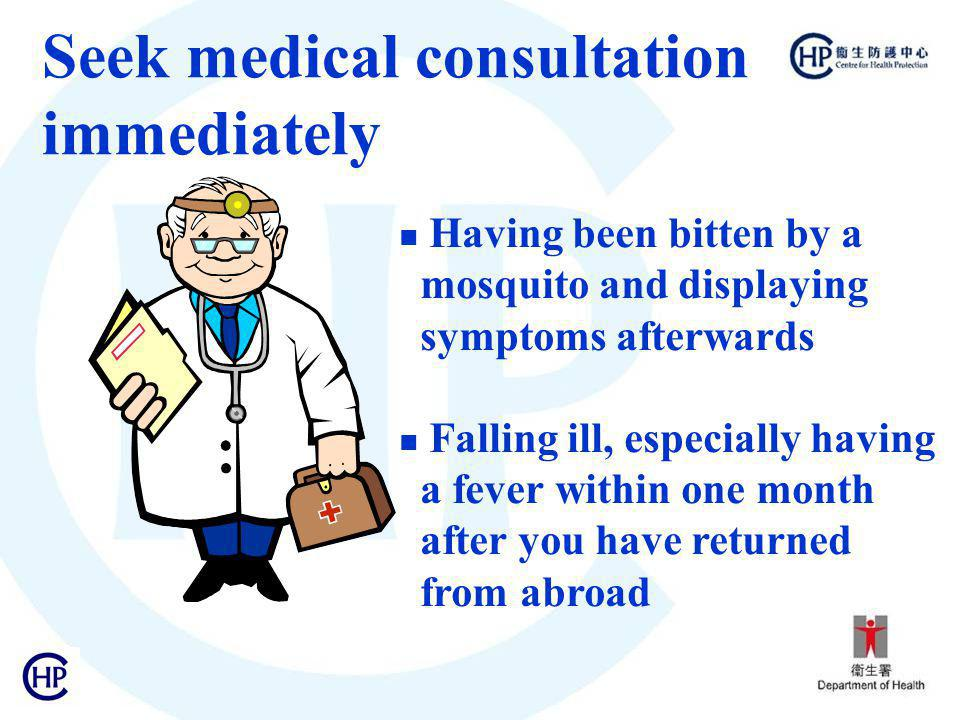 Seek medical consultation immediately Having been bitten by a mosquito and displaying symptoms afterwards Falling ill, especially having a fever within one month after you have returned from abroad