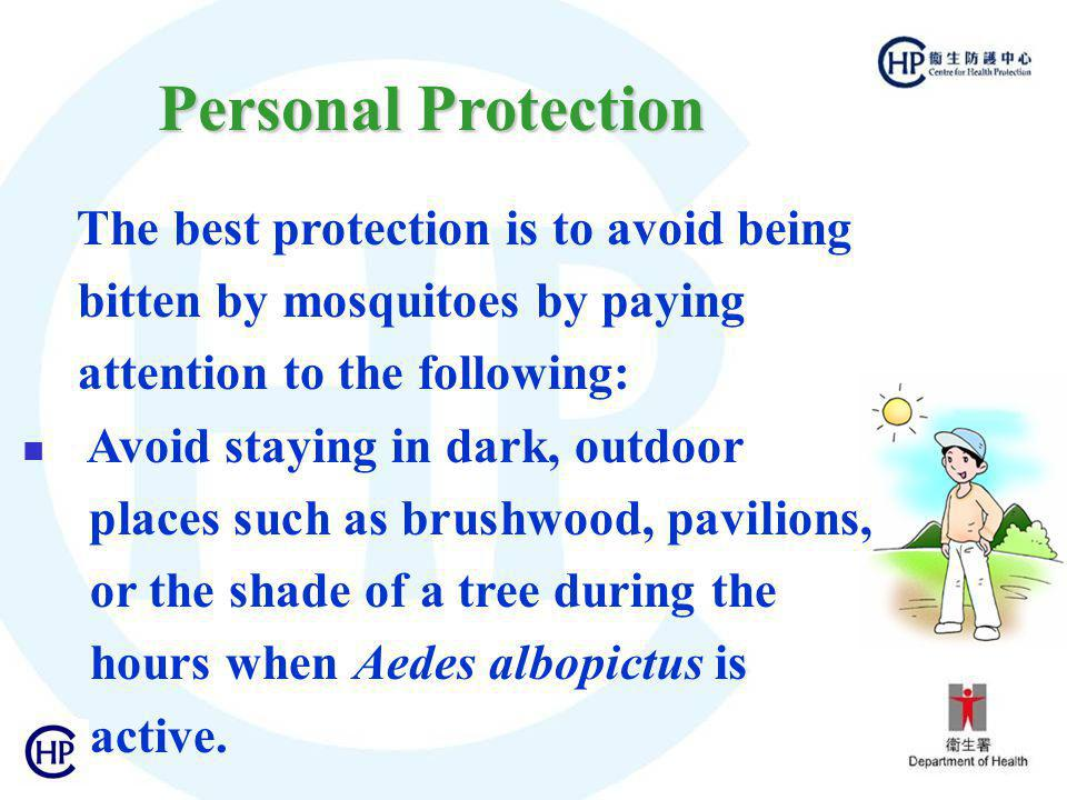 The best protection is to avoid being bitten by mosquitoes by paying attention to the following: Avoid staying in dark, outdoor places such as brushwood, pavilions, or the shade of a tree during the hours when Aedes albopictus is active.