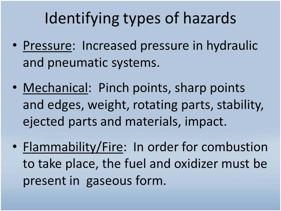 Identifying types of hazards Pressure: Increased pressure in hydraulic and pneumatic systems. Mechanical: Pinch points, sharp points and edges, weight