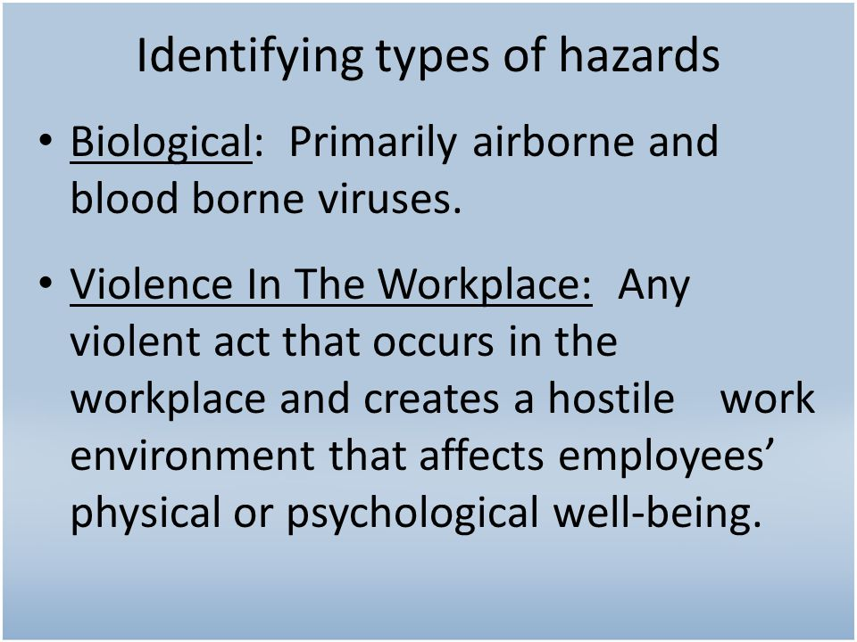 Identifying types of hazards Biological: Primarily airborne and blood borne viruses. Violence In The Workplace: Any violent act that occurs in the wor