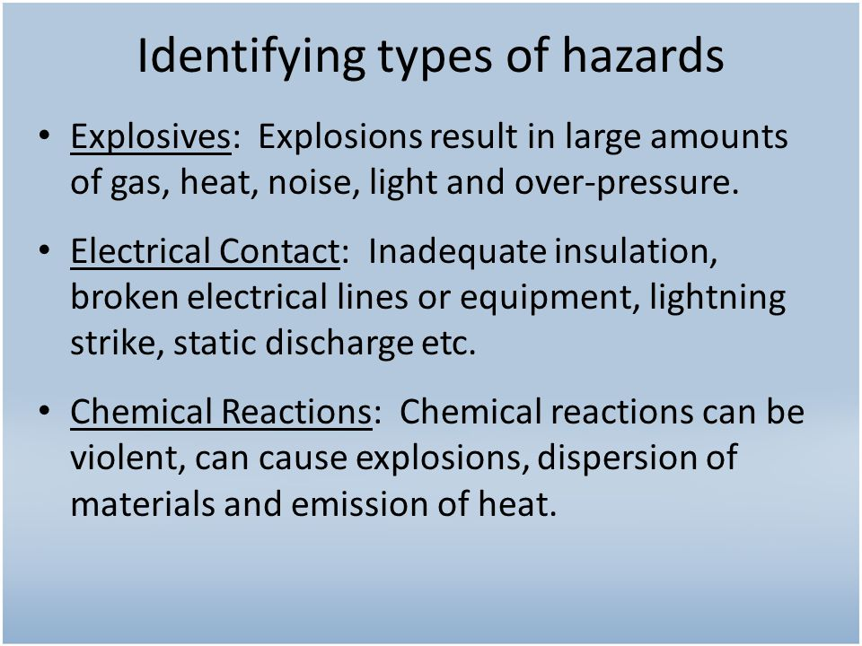 Identifying types of hazards Explosives: Explosions result in large amounts of gas, heat, noise, light and over-pressure. Electrical Contact: Inadequa