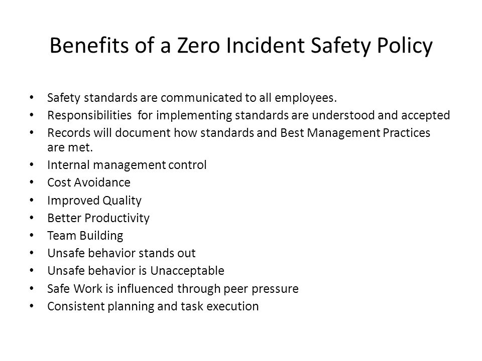 Benefits of a Zero Incident Safety Policy Safety standards are communicated to all employees. Responsibilities for implementing standards are understo