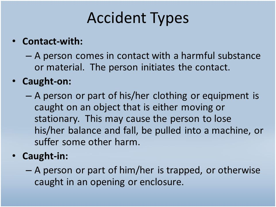 Accident Types Contact-with: – A person comes in contact with a harmful substance or material. The person initiates the contact. Caught-on: – A person