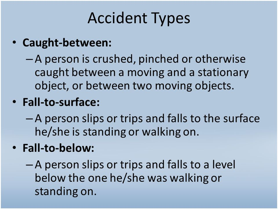 Accident Types Caught-between: – A person is crushed, pinched or otherwise caught between a moving and a stationary object, or between two moving objects.