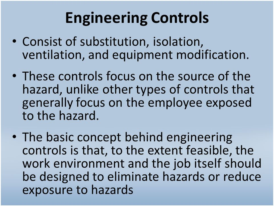 Engineering Controls Consist of substitution, isolation, ventilation, and equipment modification. These controls focus on the source of the hazard, un
