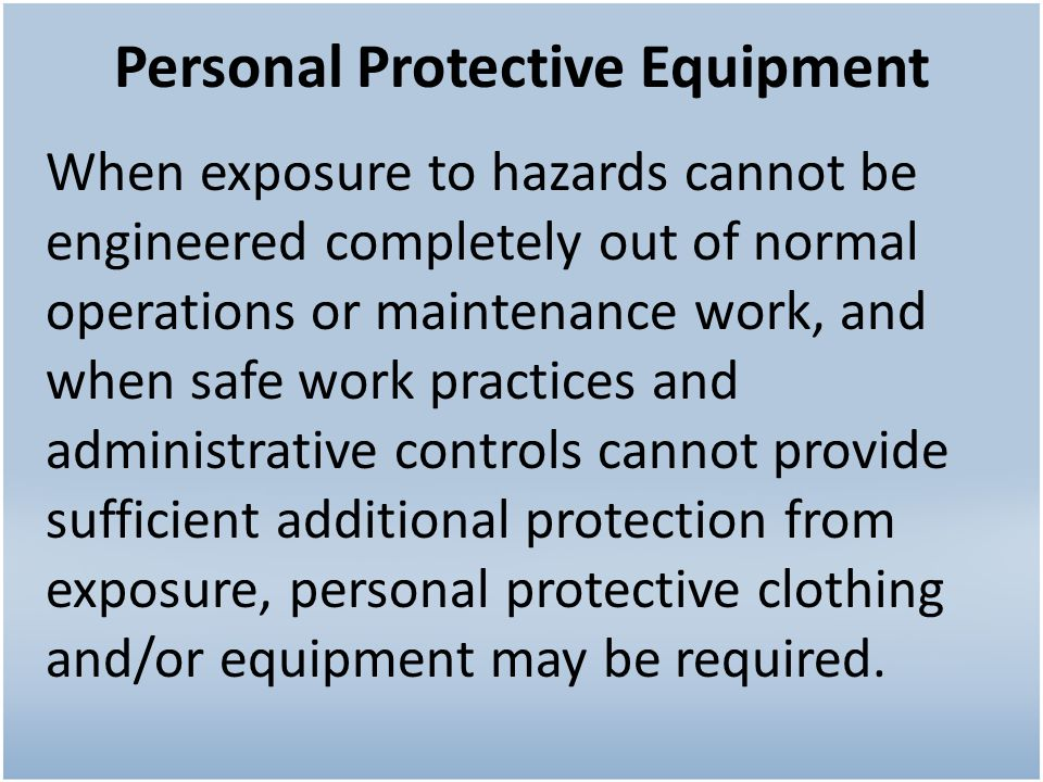 Personal Protective Equipment When exposure to hazards cannot be engineered completely out of normal operations or maintenance work, and when safe work practices and administrative controls cannot provide sufficient additional protection from exposure, personal protective clothing and/or equipment may be required.